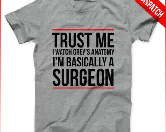 Greys Anatomy Shirt Trust Me I Watch Greys Anatomy I'm Basically A Surgeon White Or Grey - FAST DISPATCH - Greys anatomy quote
