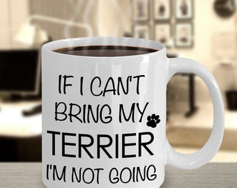 If I Can't Bring My Terrier I'm Not Going Mug Funny Terrier Coffee Mug Gift