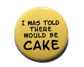 I Was Told There Would Be Cake - Pinback Button Badge 1 1/2 inch 1.5 - Keychain Magnet or Flatback