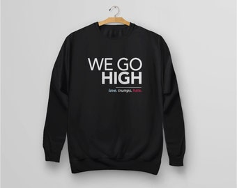 We Go High Sweatshirt: love trumps hate shirt, anti trump hoodie, trump protest shirt, love ...