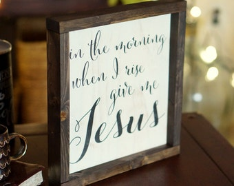 IN THE MORNING when I rise give me Jesus 11 x 12 Rustic Farmhouse Sign