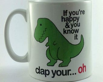 If You're Happy and You Know It Clap Your....Oh. T Rex mug gift cup present 11oz
