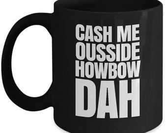 Cash me ousside howbow dah meme mug - catch me outside how bow dah coffee cup (Black Color)