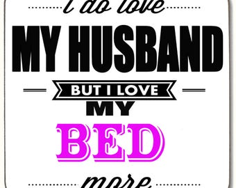 I do love my Husband but I love my Bed more  Beverage coaster
