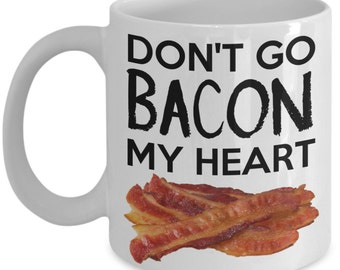 Funny Coffee Mug for Bacon Lovers - Don't Go Bacon My Heart