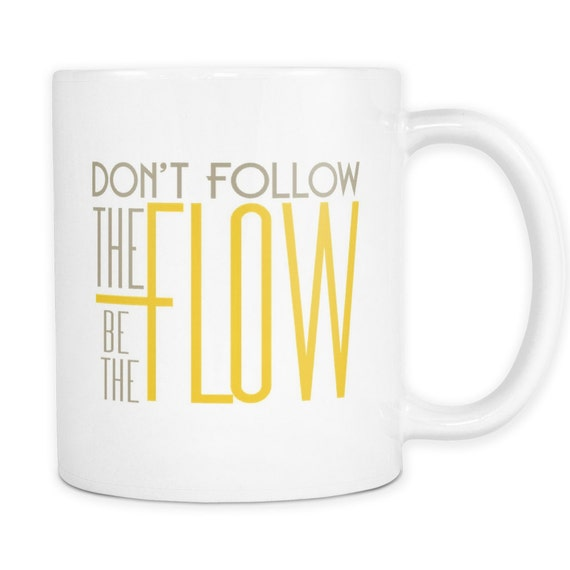 Don't Follow The Flow Be The Flow Coffee Mug Quotes Sayings