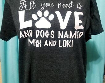 Dog Shirt / Dog Tank / All you Need Is Love and A Dog Named / Custom Names / Men's Shirt / Women's Tank / Custom Colors /