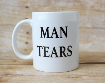 Man Tears//Coffee Mug//Coffee Lovers// Gifts for Her//Girl Gifts//Gifts for Friends//Sassy Mugs