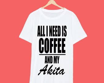 All I Need Is Coffee And My Akita T Shirt