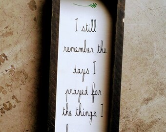 I still remember the day that I prayed for the things that I have now- Wood Sign – Wood Home Wall Décor