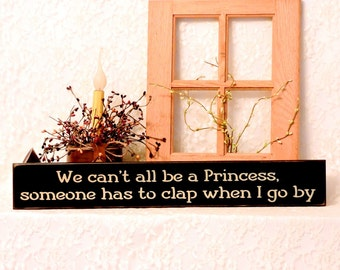 We can't all be a Princess, someone has to clap when I go by - Primitive Country Painted Wall Sign, birthday gift, humor, princess gift
