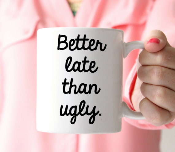 better late than ugly mug coffee mug funny coffee mug mom life coffee mug
