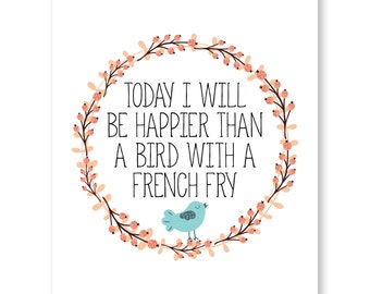 Happy Quotes Print, Positive Quote, Today I Will Be Happier Than A Bird With A French Fry, Funny Inspirational Quote, Blue Bird Illustration