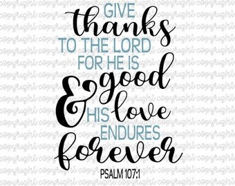 Give thanks to the Lord for He is good and His love endures forever Psalm 107-1 * cut file * svg * silhouette * cameo * bible verse * cricut