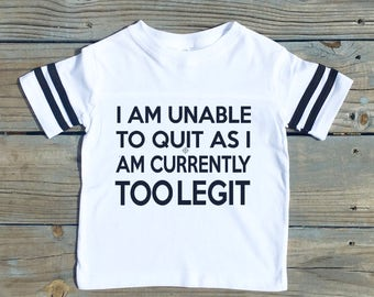I Am Unable to Quit As I am Currently Too Legit - Toddler/Youth/Baby/Adult Football Style Shirt