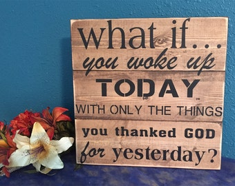 Motivational Wood Sign • Inspirational Home Decor • What If you woke up today with the things you thanked God for yesterday • Sign of Faith