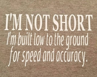 IRON ON- I'm not short I'm built low to the ground for speed and accuracy. Decal Only DIY shirt. Gift idea for your favorite shorty