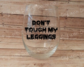 Don't Touch My Leggings Adhesive Decal DIY Wine Glass Tumbler Travel Mug Drink Ware Tea Drinkware Do it Yourself Stemless Glassware Teacup