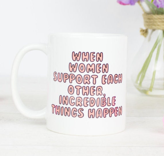 When women support each other amazing things happen mug, great girl power, feminist, feel good coffee mug