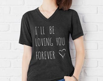 I'll be Loving you Forever UNISEX tri blend V neck shirt screenprinted Mens Ladies