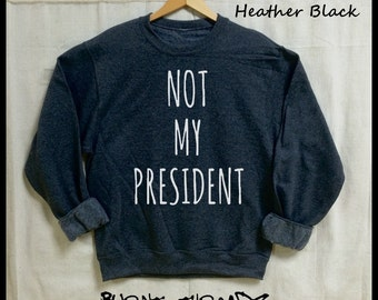 Not My President. 50/50 Unisex Sweatshirts. Women's Inaugural March shirt. Dump trump. Down with the Patriarchy! Feminst shirt. Feminism