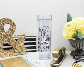 Be The Good Tumbler 16 oz Cup with Straw and Lid,  Believe there is good in the world, Inspirational Cup, Motivational Tumbler, Water Bottle
