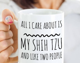 Shih Tzu Mug - All I Care About Is My Shih Tzu And Like Two People - Shih Tzu Gift - Shih Tzu Mom Coffee or Tea Cup
