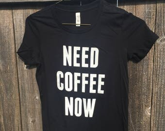 NEED COFFEE NOW. Screen Printed T shirt