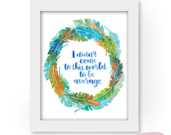 Art print - I Didn't Come to This World to be Average