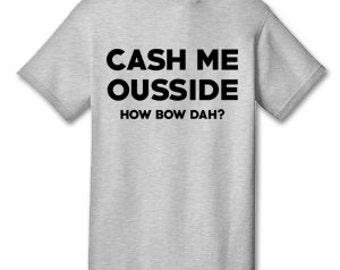 Cash Me Ousside How Bow Dah? 100% Cotton Tee Shirt #F001