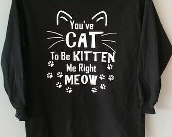 You've CAT to be KITTEN me right MEOW/ Cat Shirt/ Funny Cat Shirt