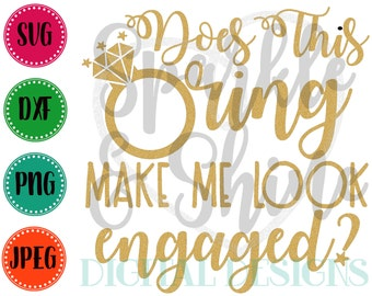 Does this Ring make me look engaged SVG, DXF, JPEG, engagement Cut File, wedding Svg file, newly engaged svg, Silhouette svg, cricut svg