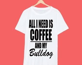 All I Need Is Coffee And My Bulldog T Shirt