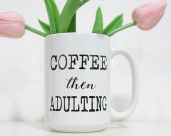 Coffee Then Adulting-Funny Coffee Mug-Adult Coffee Mug-Gift for Her-Gift for Mom-Gift for CoWorker-Funny Gift