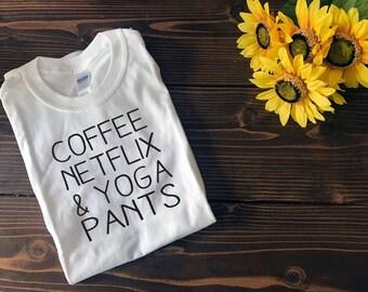 Coffee, Netflix & Yoga Pants | Custom T Shirt | Create Your Own T Shirt | Custom Sayings | Graphic Tees | T Shirts | Slogan T Shirt