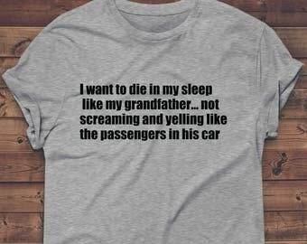 I want to die in my sleep not screaming like the passengers in his car t shirt,funny tshirt, birthday gift T Shirt Gifts Her Ladies Tee,