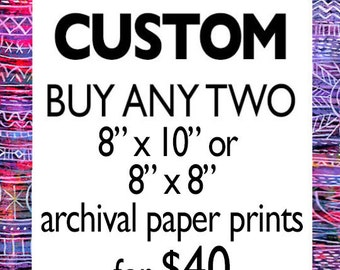 "Custom - Buy Any Two 8"" x 10"" or 8"" x 8"" paper prints for 40 dollars"