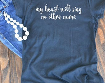 My heart will sing no other name - Christian graphic t-shirt  - woman's graphic t-shirt - Christian song - Bible verse - hymn
