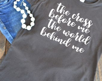 The cross before me the world behind me - Christian graphic t-shirt  - woman's graphic t-shirt - Christian song - Bible verse - hymn