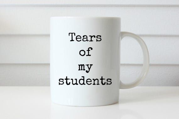 tears of my students coffee mug teacher coffee mug professor coffee mug teacher gift idea end of year gift student teacher gift homeschool