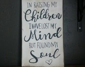 In raising my children I have lost my mind but found my soul , inspirational sign, mother's sign, gift for Mom