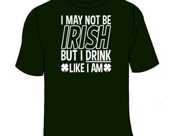 I May Not Be Irish But I Drink Like I Am T-Shirt. Funny Beer St Patrick's Day Tees Alcohol
