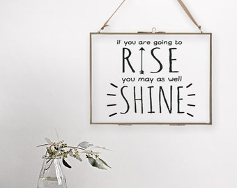 If you are going to rise you may as well shine - Hanging Glass Picture Frame