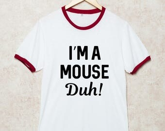 I'm a Mouse Duh Shirts Funny Tshirt Slogan T Shirt gift for friend White Size S , M , L , XL , 2XL , 3XL three color ring