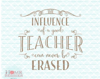 The Influence Of A Good Teacher Can Never Be Erased Teacher Appreciation Gift Quote svg dxf eps jpg ai files for Cricut Silhouette & others