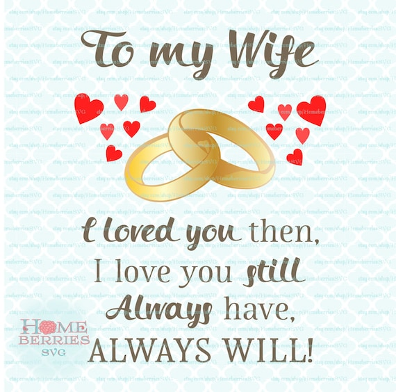 To My Wife I Loved You Then I Love You Still Always Have