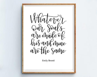 Emily Bronte Quote from Wuthering Heights | Whatever our souls are made of, his and mine are the same | Calligraphy Printable 8x10