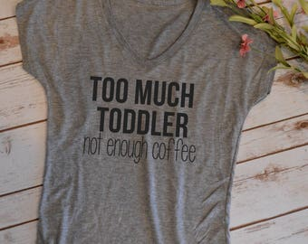 Too much toddler, not enough coffee tshirt- funny mom shirt- funny mom tshirts- hot mess mom t-shirt