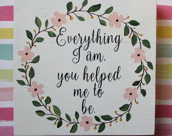 Everything I am, you helped me to be. - Mother's Day gift - Mom - Grandma - Gift - Love - Appreciation