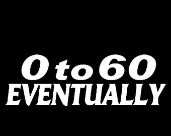 0 to 60 eventually 20cm Vinyl Decal Sticker Laptop Car Truck Window No Background